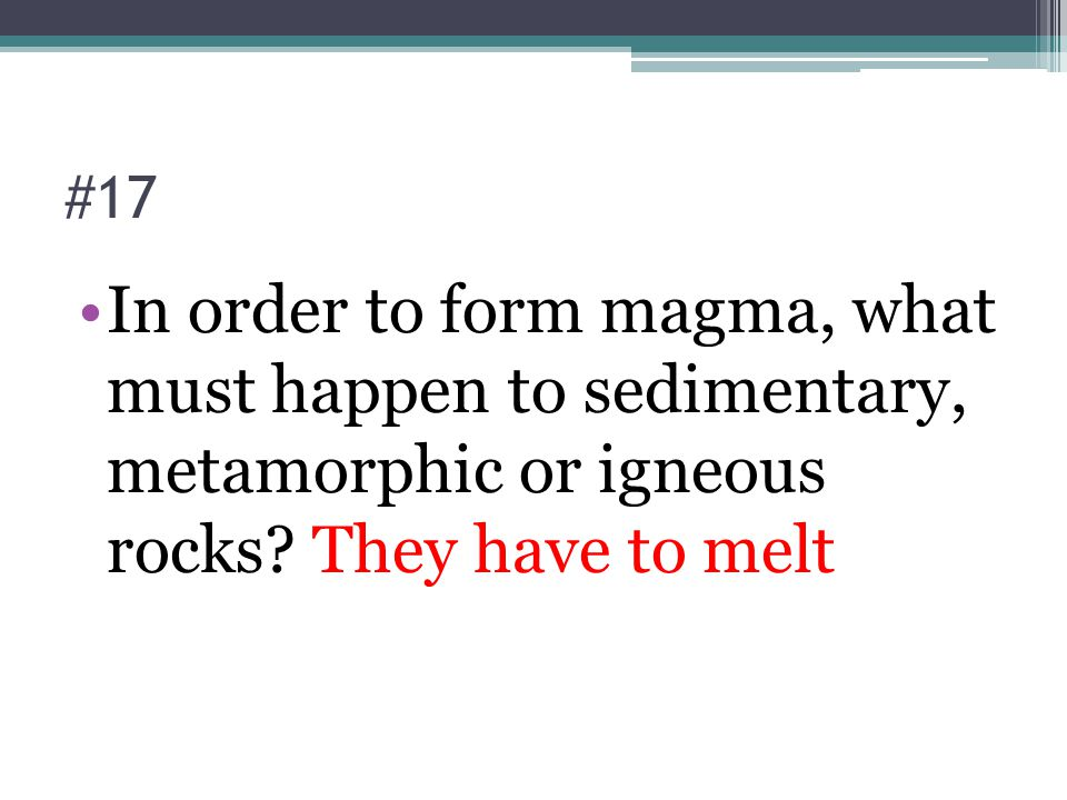 #17 In order to form magma, what must happen to sedimentary, metamorphic or igneous rocks.