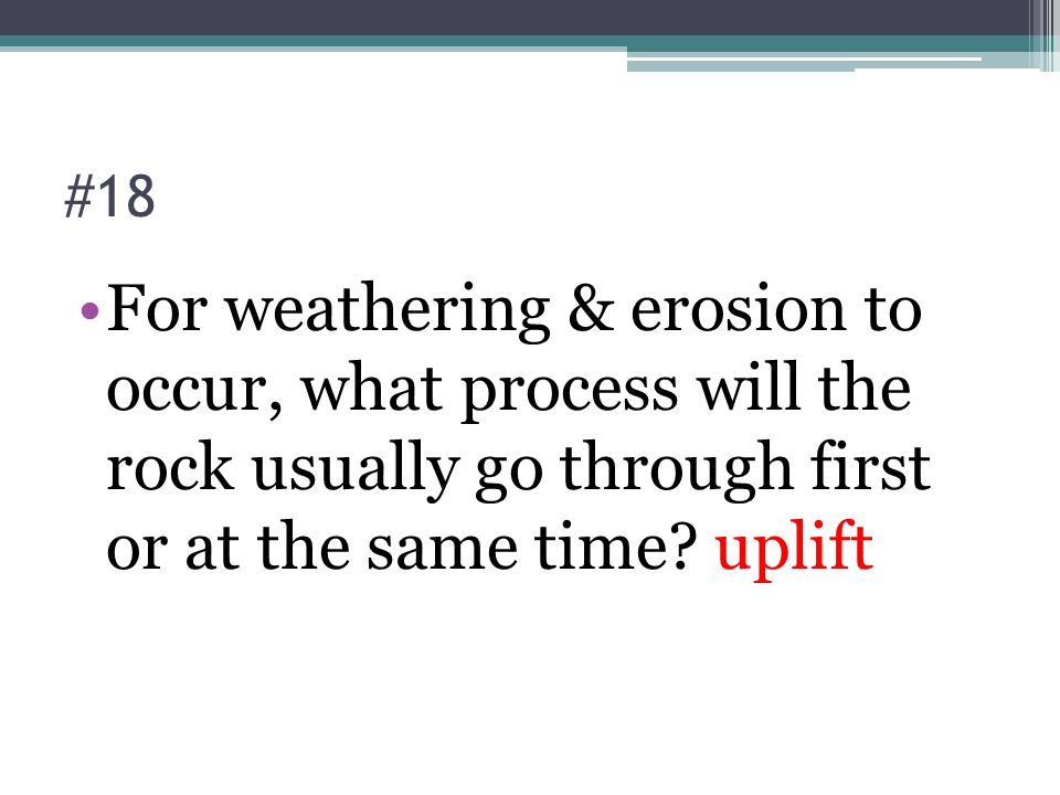 #18 For weathering & erosion to occur, what process will the rock usually go through first or at the same time.