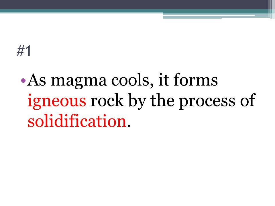 #1 As magma cools, it forms igneous rock by the process of solidification.