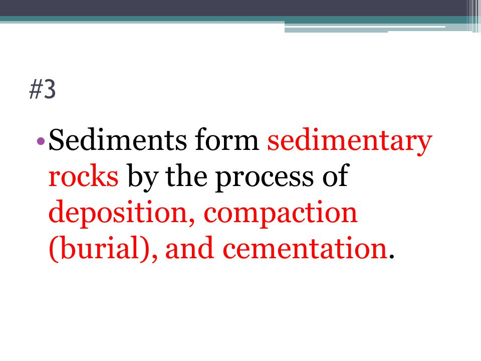 #3 Sediments form sedimentary rocks by the process of deposition, compaction (burial), and cementation.