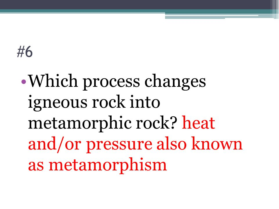 #6 Which process changes igneous rock into metamorphic rock.