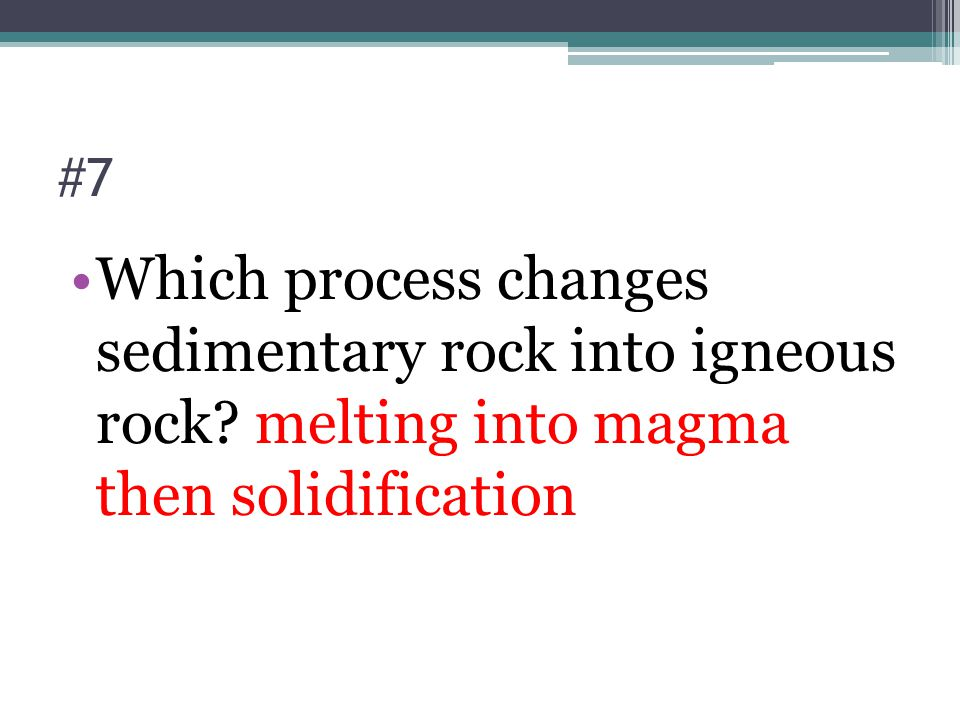 #7 Which process changes sedimentary rock into igneous rock.