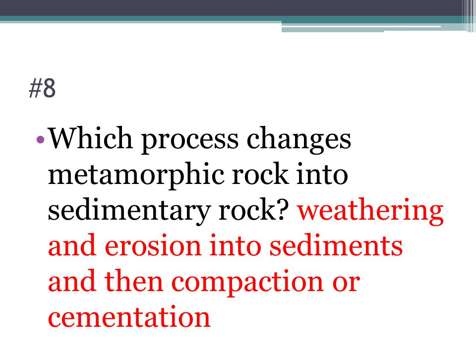 #8 Which process changes metamorphic rock into sedimentary rock.