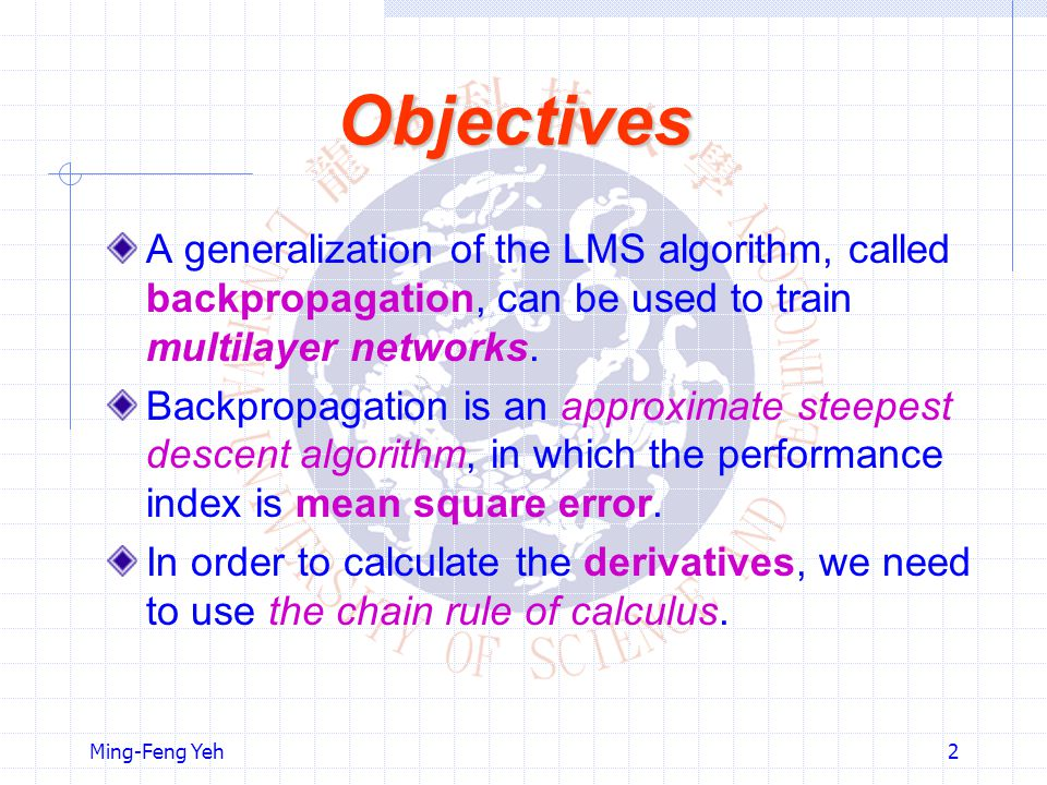 Objectives A generalization of the LMS algorithm, called backpropagation, can be used to train multilayer networks.