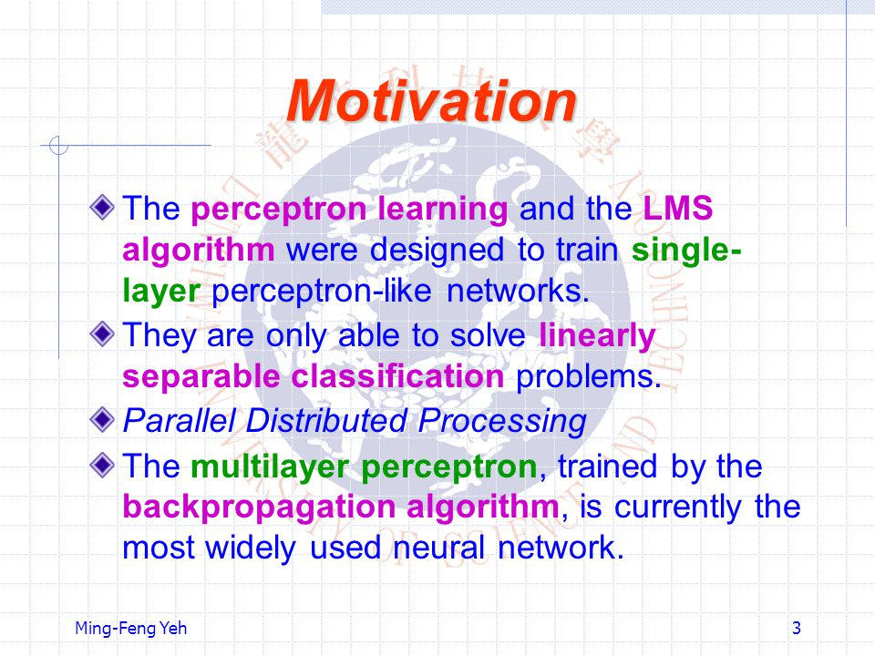 Motivation The perceptron learning and the LMS algorithm were designed to train single-layer perceptron-like networks.