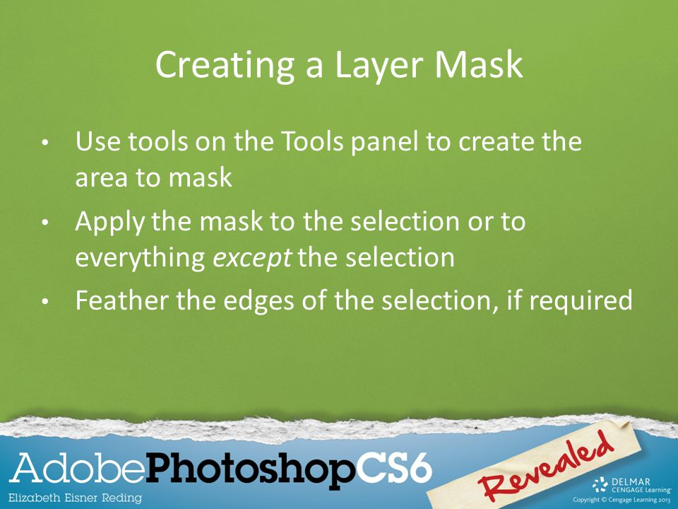 Creating a Layer Mask Use tools on the Tools panel to create the area to mask. Apply the mask to the selection or to everything except the selection.