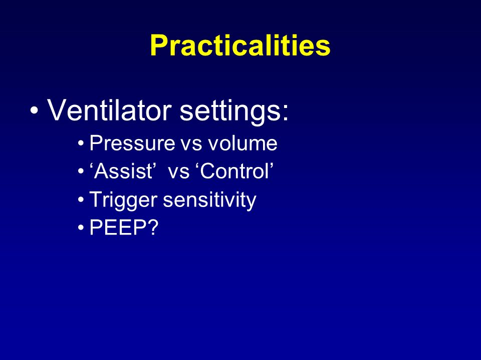 Practicalities Ventilator settings: Pressure vs volume