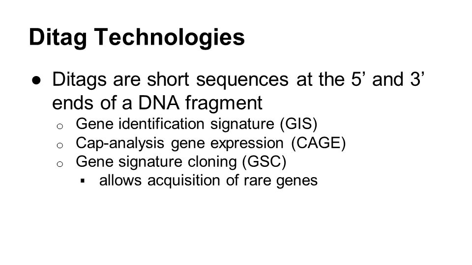 Ditag Technologies Ditags are short sequences at the 5' and 3' ends of a DNA fragment. Gene identification signature (GIS)