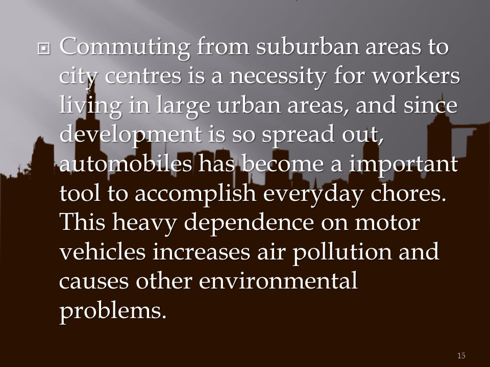 Commuting from suburban areas to city centres is a necessity for workers living in large urban areas, and since development is so spread out, automobiles has become a important tool to accomplish everyday chores.