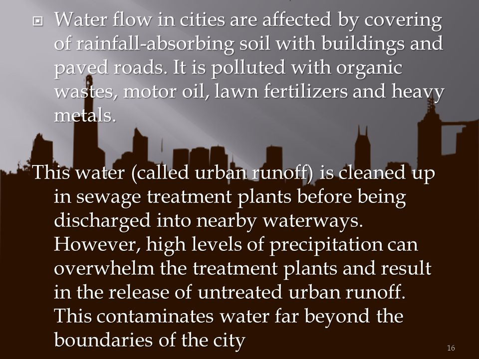 Water flow in cities are affected by covering of rainfall-absorbing soil with buildings and paved roads. It is polluted with organic wastes, motor oil, lawn fertilizers and heavy metals.