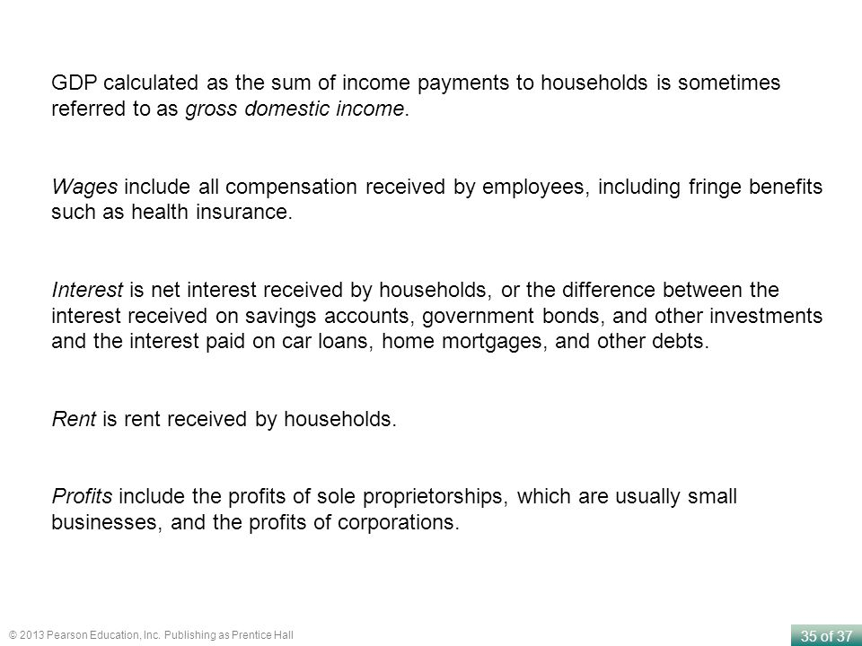 GDP calculated as the sum of income payments to households is sometimes referred to as gross domestic income.