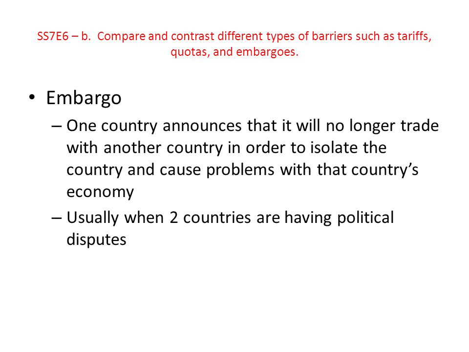 SS7E6 – b. Compare and contrast different types of barriers such as tariffs, quotas, and embargoes.