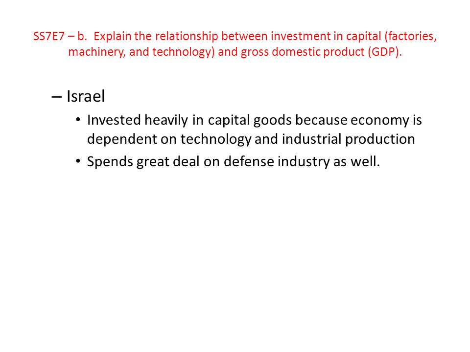SS7E7 – b. Explain the relationship between investment in capital (factories, machinery, and technology) and gross domestic product (GDP).