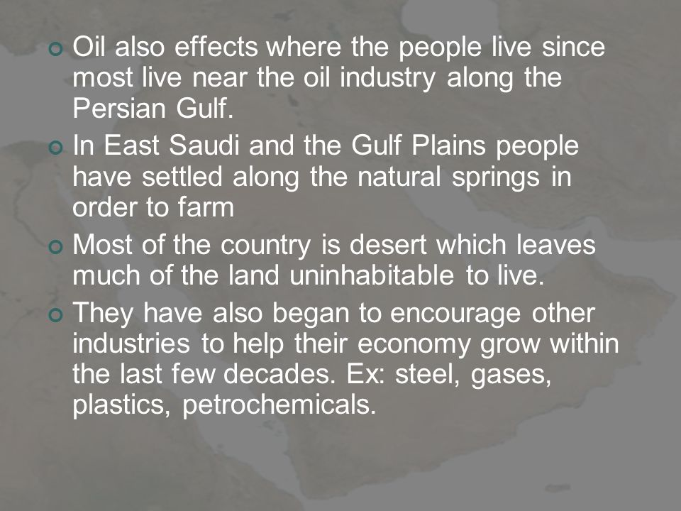 Oil also effects where the people live since most live near the oil industry along the Persian Gulf.