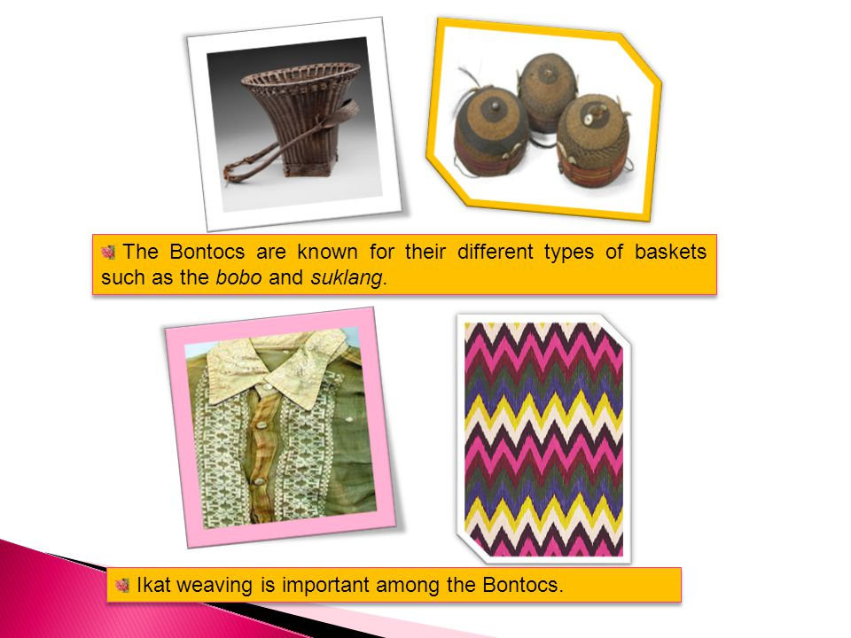 The Bontocs are known for their different types of baskets such as the bobo and suklang.