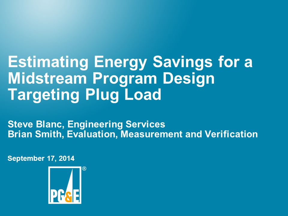 1 Estimating Energy Savings For A Midstream Program Design Targeting Plug Load Steve Blanc Engineering Services Brian Smith Evaluation Measurement And