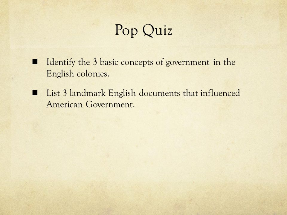 Pop Quiz Identify the 3 basic concepts of government in the English colonies.