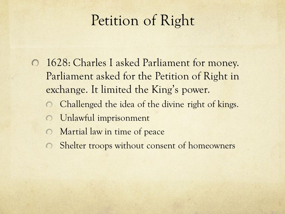 Petition of Right 1628: Charles I asked Parliament for money. Parliament asked for the Petition of Right in exchange. It limited the King's power.