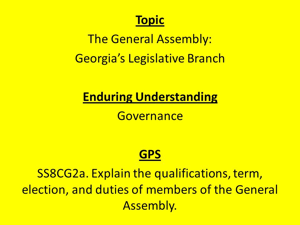 Topic The General Assembly: Georgia's Legislative Branch Enduring Understanding Governance GPS SS8CG2a.