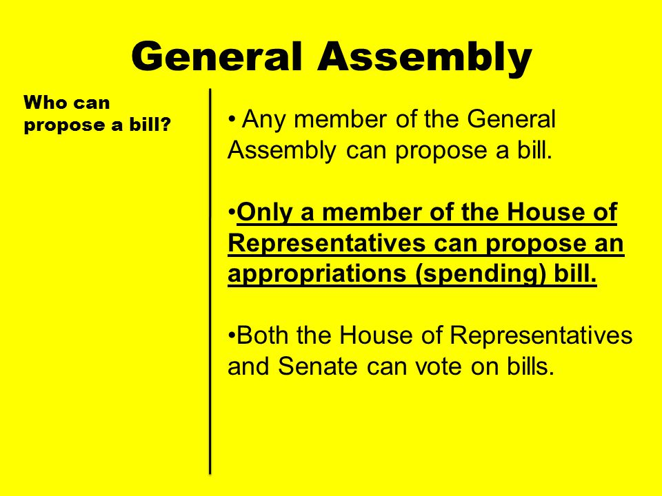 General Assembly Who can propose a bill Any member of the General Assembly can propose a bill.