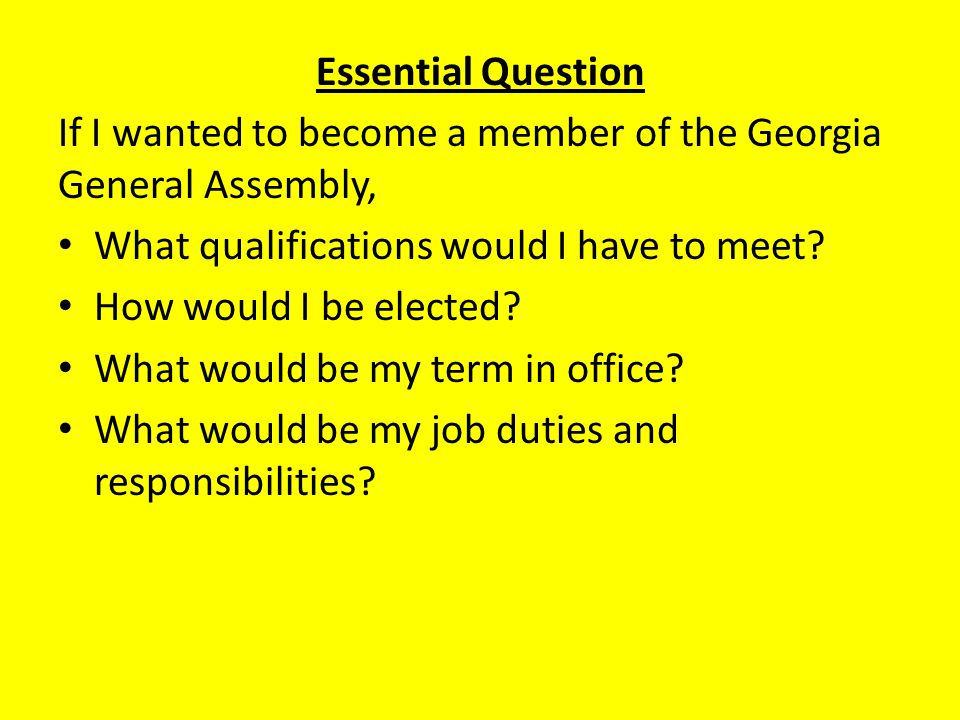 Essential Question If I wanted to become a member of the Georgia General Assembly, What qualifications would I have to meet