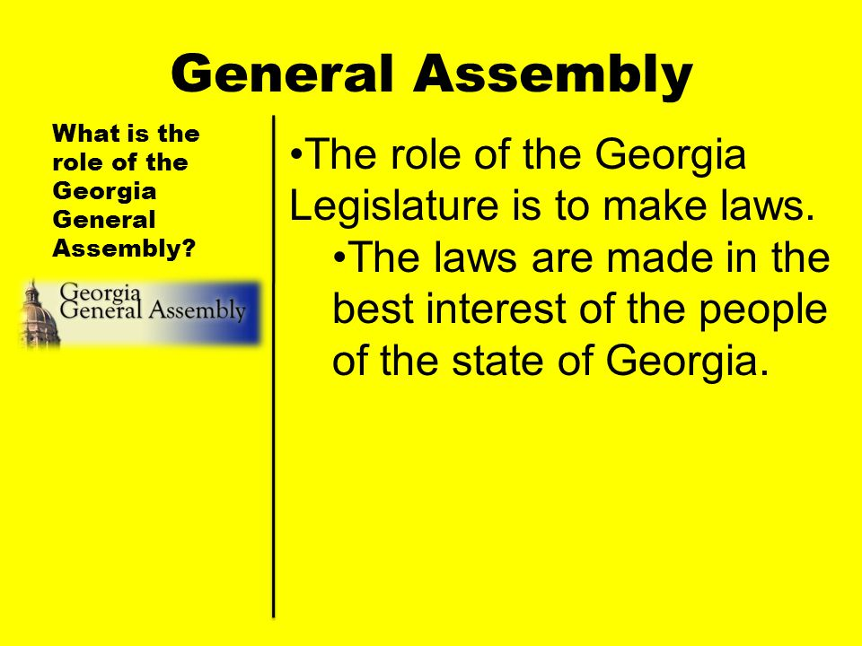 General Assembly The role of the Georgia Legislature is to make laws.