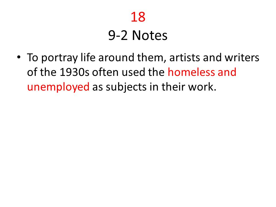 18 9-2 Notes To portray life around them, artists and writers of the 1930s often used the homeless and unemployed as subjects in their work.