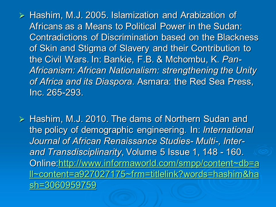 Hashim, M.J. 2005. Islamization and Arabization of Africans as a Means to Political Power in the Sudan: Contradictions of Discrimination based on the Blackness of Skin and Stigma of Slavery and their Contribution to the Civil Wars. In: Bankie, F.B. & Mchombu, K. Pan-Africanism: African Nationalism: strengthening the Unity of Africa and its Diaspora. Asmara: the Red Sea Press, Inc. 265-293.