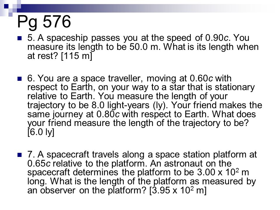 Pg A spaceship passes you at the speed of 0.90c. You measure its length to be 50.0 m. What is its length when at rest [115 m]