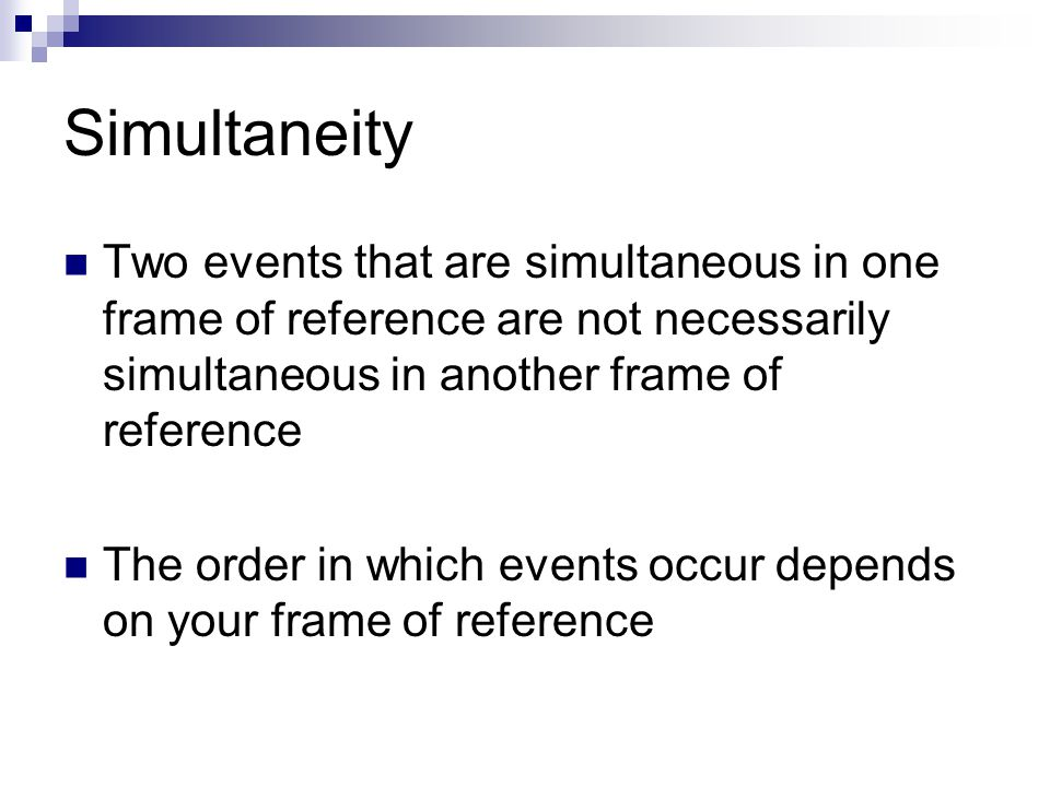 Simultaneity Two events that are simultaneous in one frame of reference are not necessarily simultaneous in another frame of reference.