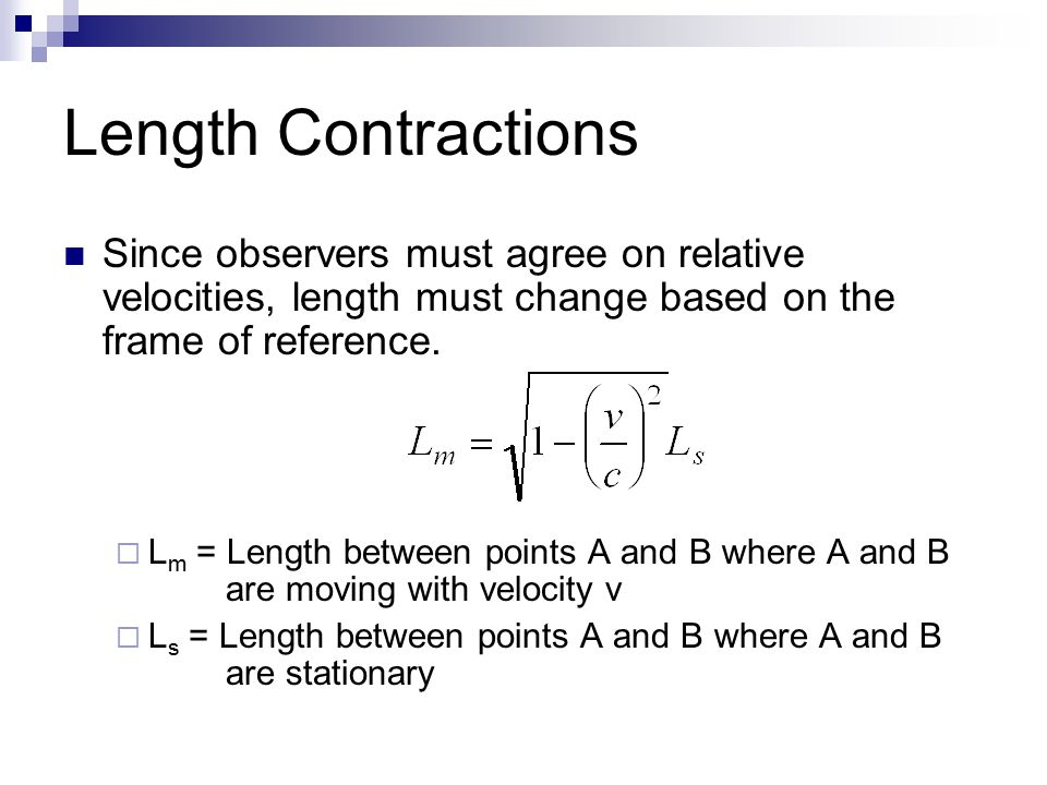 Length Contractions Since observers must agree on relative velocities, length must change based on the frame of reference.