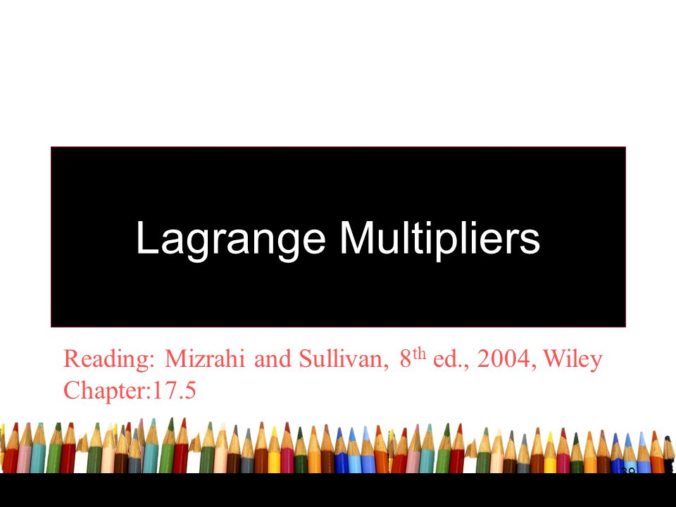 Lagrange Multipliers Reading: Mizrahi and Sullivan, 8th ed., 2004, Wiley Chapter: