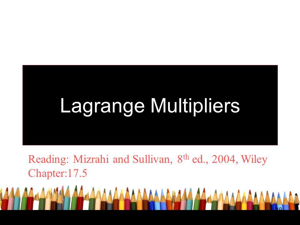 Lagrange Multipliers Reading: Mizrahi and Sullivan, 8th ed., 2004, Wiley Chapter:17.5 39