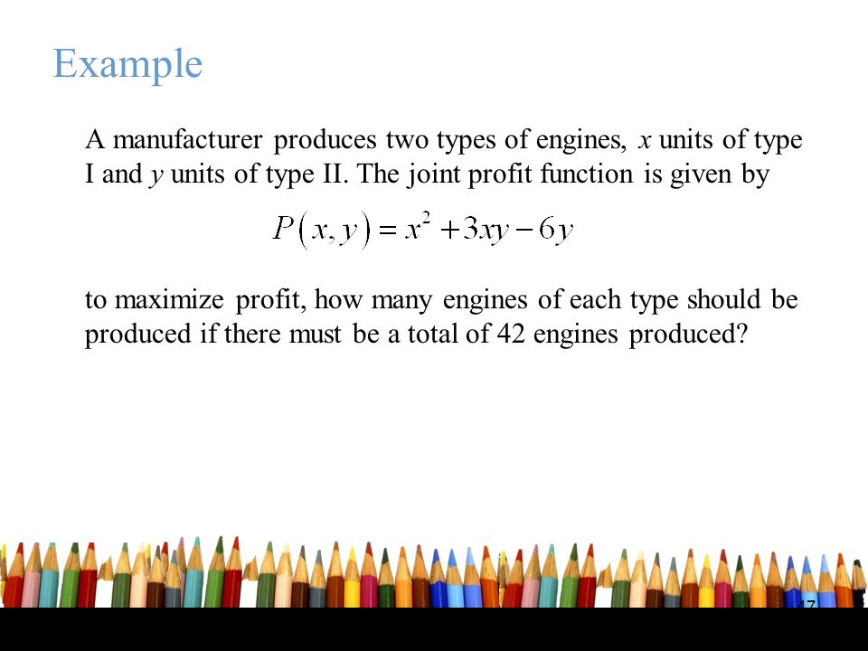Example A manufacturer produces two types of engines, x units of type I and y units of type II. The joint profit function is given by.