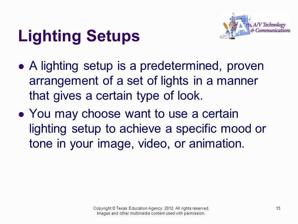 Lighting Setups A lighting setup is a predetermined, proven arrangement of a set of lights in a manner that gives a certain type of look.