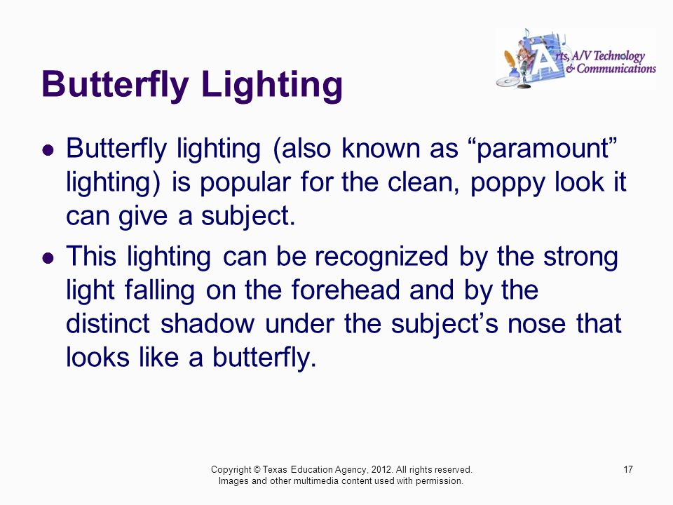 Butterfly Lighting Butterfly lighting (also known as paramount lighting) is popular for the clean, poppy look it can give a subject.