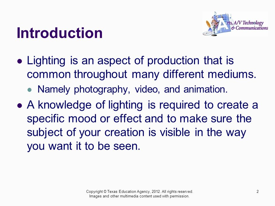 Introduction Lighting is an aspect of production that is common throughout many different mediums. Namely photography, video, and animation.