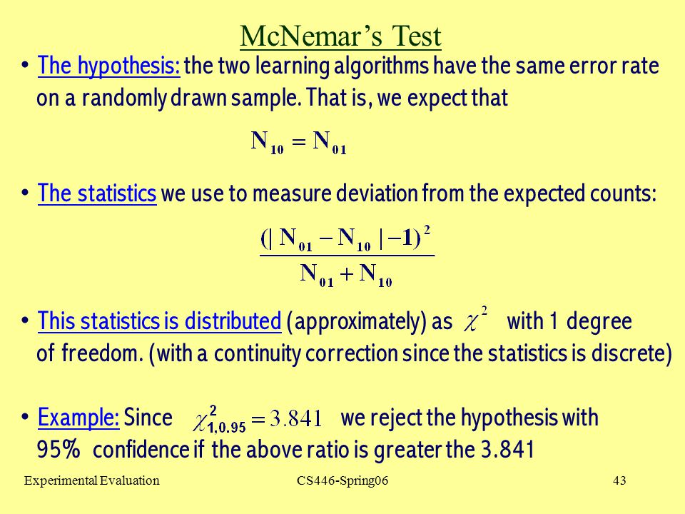McNemar's Test The hypothesis: the two learning algorithms have the same error rate. on a randomly drawn sample. That is, we expect that.