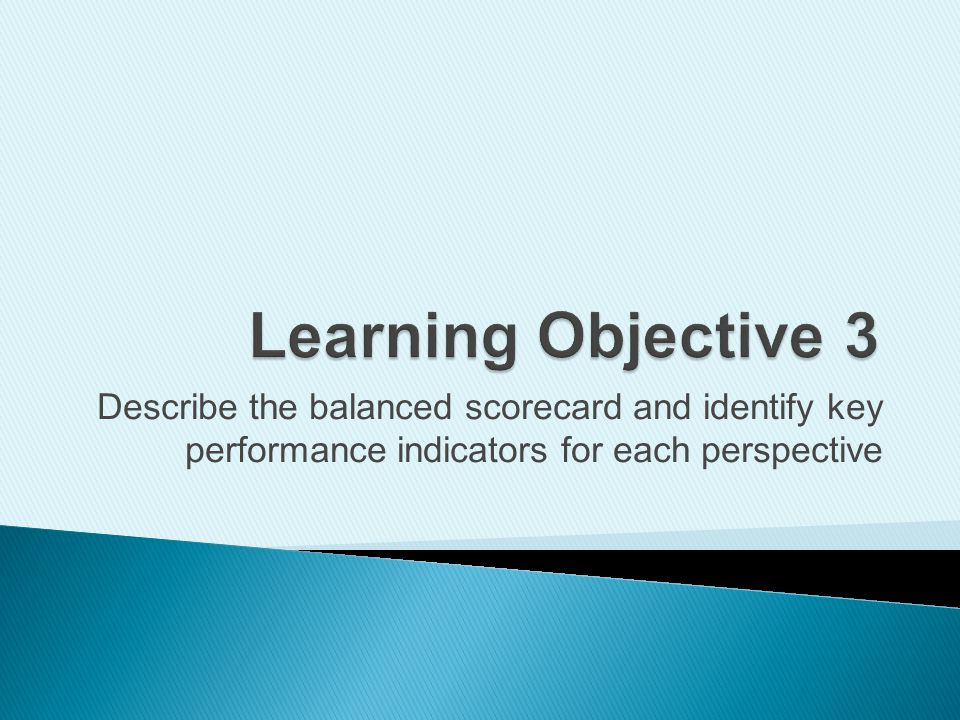 Learning Objective 3 Describe the balanced scorecard and identify key performance indicators for each perspective.