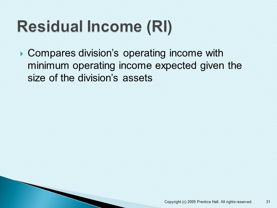 Residual Income (RI) Compares division's operating income with minimum operating income expected given the size of the division's assets.