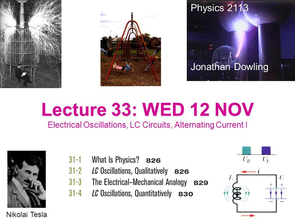 Physics 2113 Jonathan Dowling. Lecture 33: WED 12 NOV Electrical Oscillations, LC Circuits, Alternating Current I.