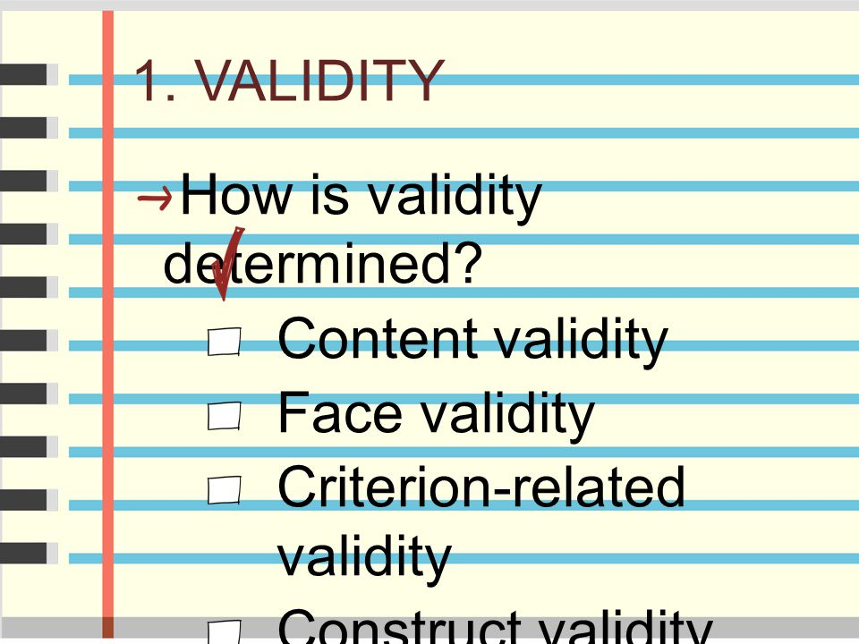 1. VALIDITY How is validity determined Content validity. Face validity. Criterion-related validity.