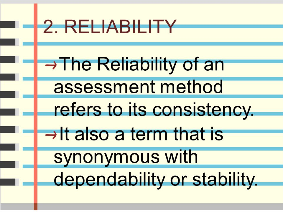 2. RELIABILITY The Reliability of an assessment method refers to its consistency.
