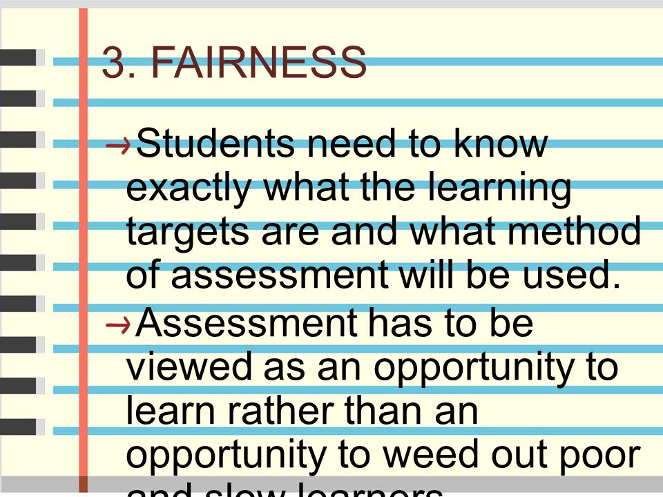 3. FAIRNESS Students need to know exactly what the learning targets are and what method of assessment will be used.