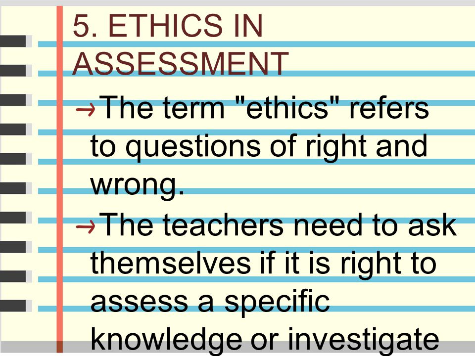 5. ETHICS IN ASSESSMENT The term ethics refers to questions of right and wrong.
