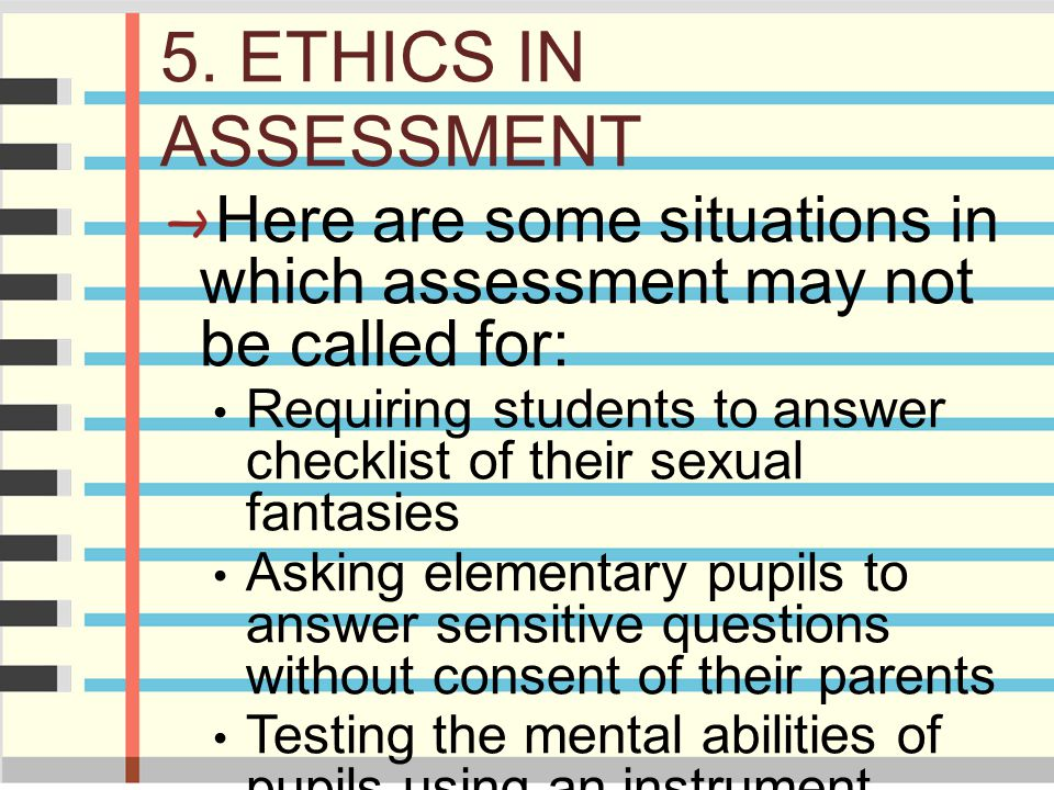 5. ETHICS IN ASSESSMENT Here are some situations in which assessment may not be called for: