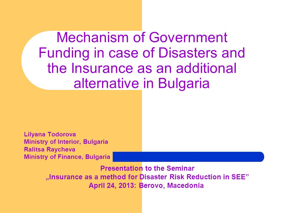 Mechanism of Government Funding in case of Disasters and the Insurance as an additional alternative in Bulgaria