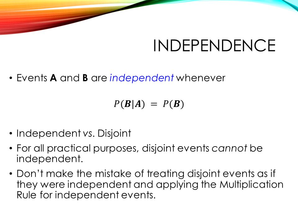 Independence Events A and B are independent whenever 𝑃(𝑩|𝑨) = 𝑃(𝑩)