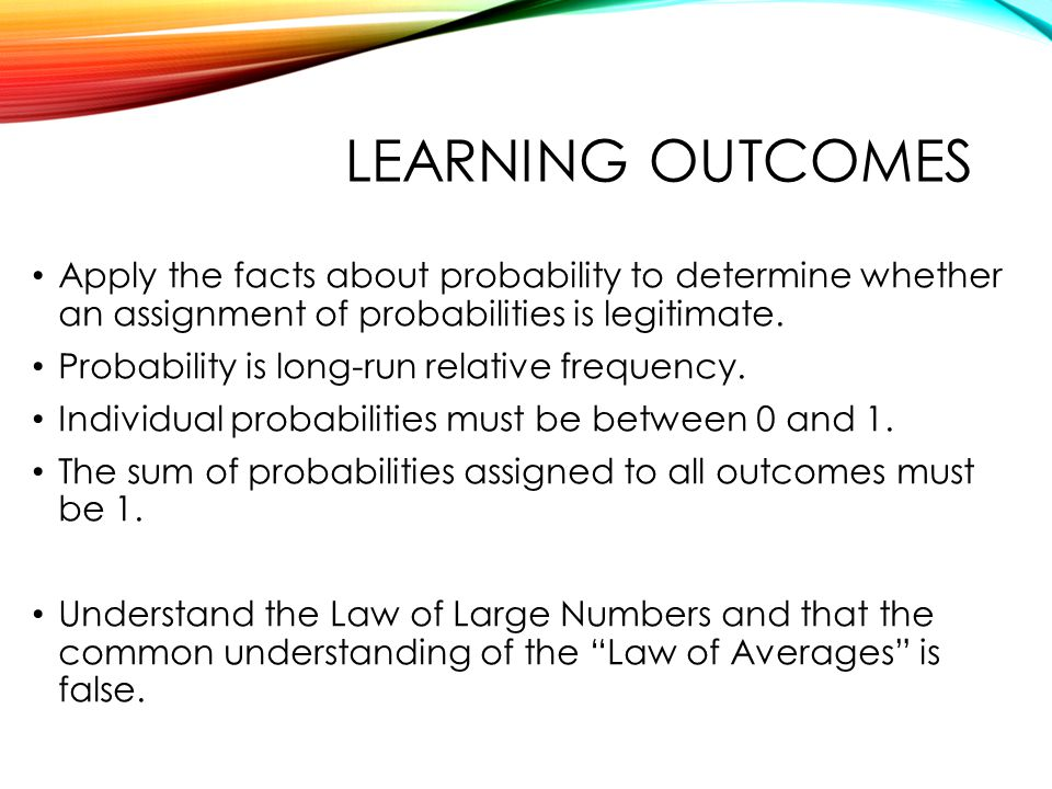 QTM1310/ Sharpe Learning outcomes. Apply the facts about probability to determine whether an assignment of probabilities is legitimate.