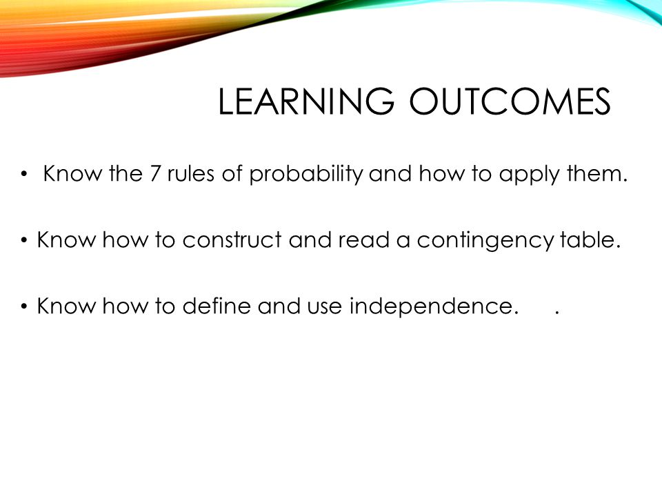 QTM1310/ Sharpe Learning outcomes. Know the 7 rules of probability and how to apply them. Know how to construct and read a contingency table.
